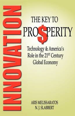 Innovation: The Key to Prosperity Technology & America's Role in the 21st Century Global Economy