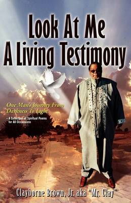 Look at Me Know a Living Testimony One Man's Journey from Darkness to Light