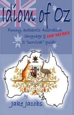 Idiom of Oz: Funny Authentic Australian Language & Top Secret Travel Survival Guide