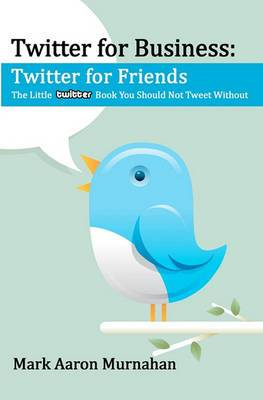 Twitter for Business: Twitter for Friends: The Little Twitter Book You Should Not Tweet Without
