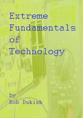 Extreme Fundamentals of Technology: A Primer of Computers, Electronics, and Engineering Technology