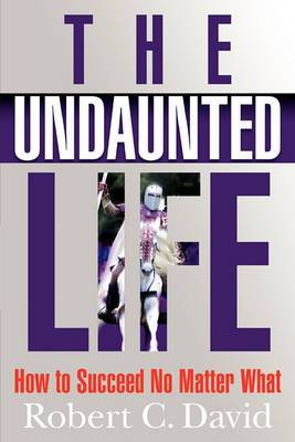 The Undaunted Life: How to Succeed No Matter What