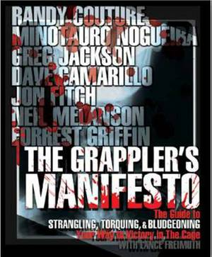 The Grappler's Manifesto: The Guide to Strangling, Torquing, and Bludgeoning Your Way to Victory in the Cage