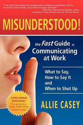 Misunderstood!: The Fast Guide to Communicating at Work--What to Say, How to Say It and When to Shut Up