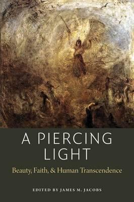 A Piercing Light: Beauty, Faith, and Human Transcendence