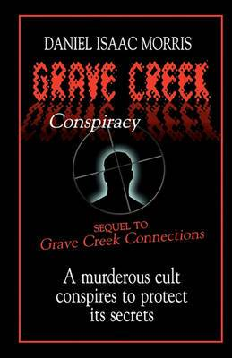 Grave Creek Conspiracy: A Sequel to Grave Creek Connections. a Murderous Cult Conspires to Protect Its Secrets
