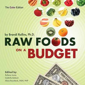 Raw Foods on a Budget: The Ultimate Program and Workbook to Enjoying a Budget-loving, Plant-Based Lifestyle (Color Edition)