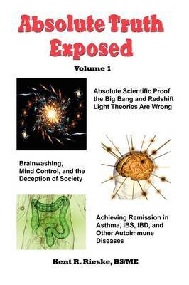 Absolute Truth Exposed - Volume 1: Applying Science to Expose the Myths and Brainwashing in the Big Bang Theory, Autoimmune Diseases, Ibd, Ketosis, Di
