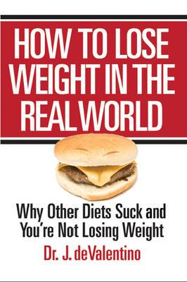 How to Lose Weight in the Real World: Why Other Diets Suck and You're Not Losing Weight
