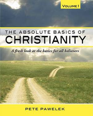 The Absolute Basics of Christianity: A Fresh Look at the Basics for All Believers