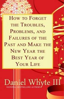 How to Forget the Troubles, Problems, and Failures of the Past and Make the New Year the Best Year of Your Life