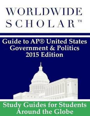 Worldwide Scholar Guide to AP United States Government & Politics  : 2015 Edition