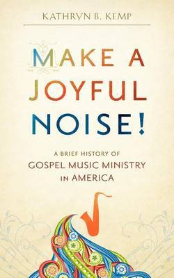 Make a Joyful Noise! a Brief History of Gospel Music Ministry in America