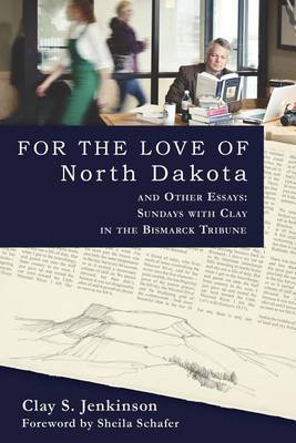 For the Love of North Dakota and Other Essays: Sundays with Clay in the Bismarck Tribune