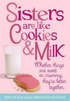 Sisters Are Like Cookies & Milk  : Whether Things Are Sweet or Crummy, They're Better Together
