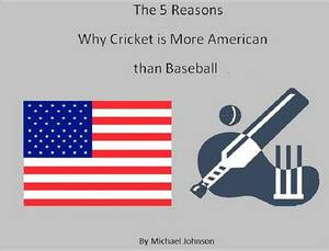 The 5 Reasons Why Cricket Is More American Than Baseball