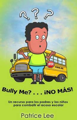 Bully Me? . . .No Mas! ! ! (Spanish Translation): Un Recurso Para Los Padres, Los Ninos, y Los Adolescentes Para Combatir El Acoso Escolar.