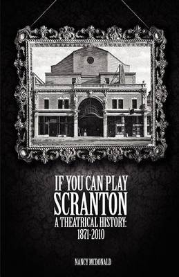 If You Can Play Scranton: A Theatrical History: 1871-2010