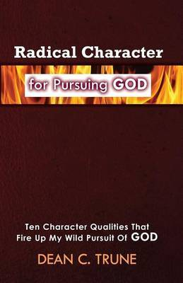 Radical Character for Pursuing God: Ten Character Qualities That Fire Up My Wild Pursuit of God