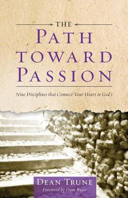 The Path Toward Passion: Nine Spiritual Disciplines That Connect Your Heart to God's