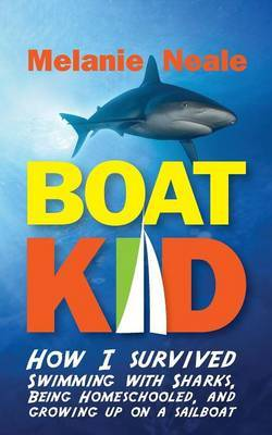 Boat Kid: How I Survived Swimming with Sharks, Being Homeschooled, and Growing Up on a Sailboat