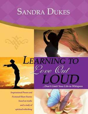 Learning to Love Out Loud ...Don't Limit Your Life to Whispers