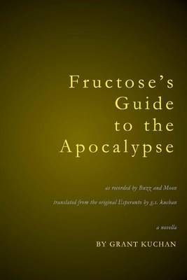 Fructose's Guide to the Apocalypse: As Recorded by Moon and Ignatius Buzz Buzouwski Translated from the Original Esperanto by G.S.Kuchan