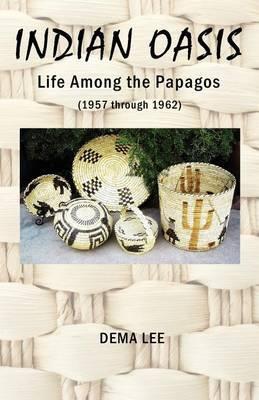 Indian Oasis Life Among the Papagos (1957 Through 1962)