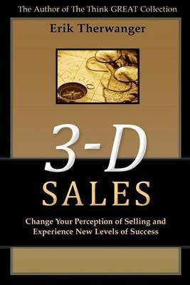 3-D Sales: Change Your Perception of Selling and Experience New Levels of Success