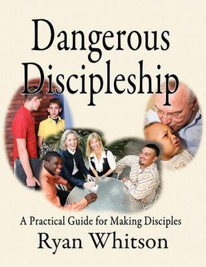 Dangerous Discipleship: A Practical Guide for Making Disciples