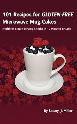 101 Recipes for Gluten-Free Microwave Mug Cakes: Healthier Single-Serving Snacks in Less Than 10 Minutes