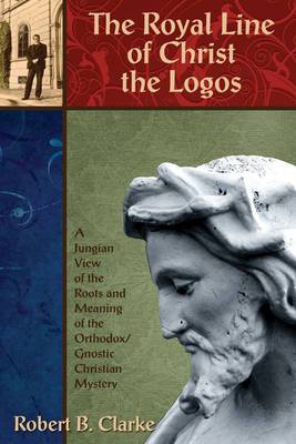 The Royal Line of Christ the Logos: A Jungian View of the Roots and Meaning of the Orthodox/Gnostic Christian Mystery