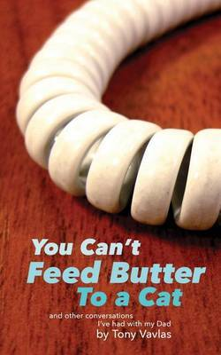 You Can't Feed Butter to a Cat: And Other Conversations I've Had with My Dad