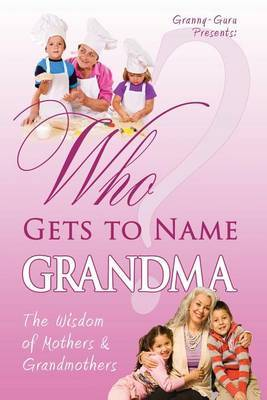 Who Gets to Name Grandma?: The Wisdom of Mothers and Grandmothers