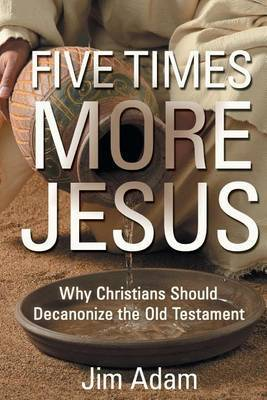 Five Times More Jesus: Why Christians Should Decanonize the Old Testament
