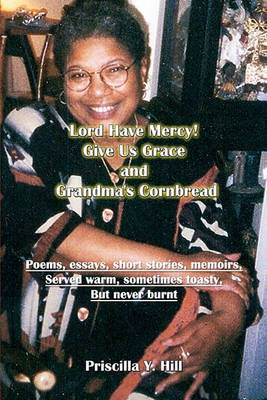 Lord Have Mercy..Give Us Grace..&..Grandma's Cornbread  : Poems & Short Stories Served Warm and Toasty