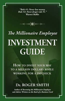The Millionaire Employee Investment Guide: How to Invest Your Way to a Million Dollars While Working for a Paycheck
