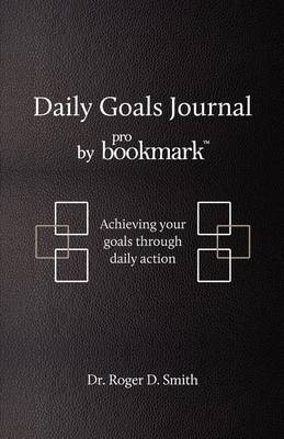 Daily Goals Journal by Probookmark: Achieving Your Goals Through Daily Action