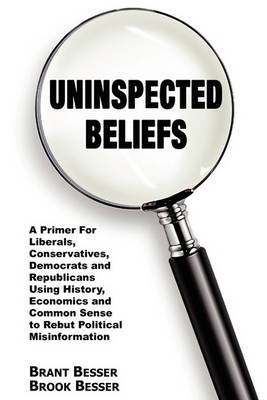 Uninspected Beliefs: A Primer for Liberals, Conservatives, Democrats and Republicans Using History, Economics and Common Sense to Rebut Political Misinformation