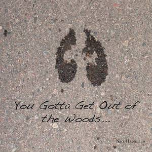 You Gotta Get Out of the Woods...