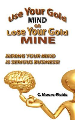 Use Your Gold Mind or Lose Your Gold Mine