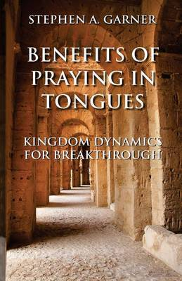 Benefits of Praying in Tongues: Kingdom Dynamics for Breakthrough