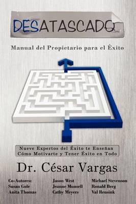 Desatascado: Manual del Propietario Para El Exito: Nueve Expertos del Exito Te Ensenan Como Motivarte y Tener Exito En Todo