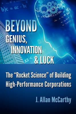 Beyond Genius, Innovation & Luck  : The Rocket Science of Building High-Performance Corporations