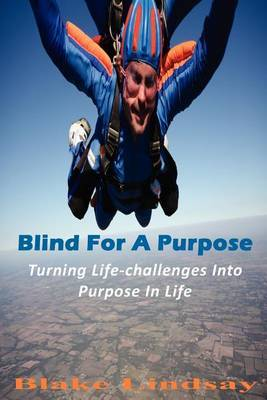 Blind for a Purpose: Turning Life-Challenges Into Purpose in Life
