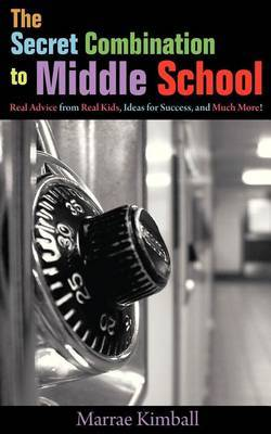 The Secret Combination to Middle School; Real Advice from Real Kids, Ideas for Success, and Much More!