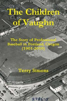 The Children of Vaughn: The Story of Professional Baseball in Portland, Oregon (1901-2010)