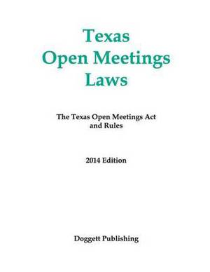 Texas Open Meetings Laws: The Texas Open Meetings ACT and Rules, 2014 Edition