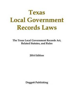 Texas Local Government Records Laws: The Texas Local Government Records ACT, Related Statutes, and Rules, 2014 Edition