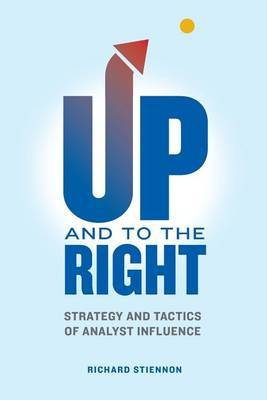 Up and to the Right: Strategy and Tactics of Analyst Influence: A Complete Guide to Analyst Influence